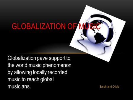 Sarah and Olivia GLOBALIZATION OF MUSIC Globalization gave support to the world music phenomenon by allowing locally recorded music to reach global musicians.