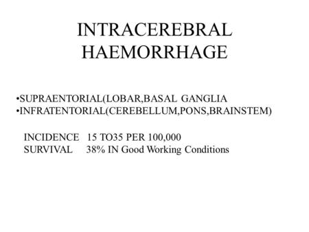 INTRACEREBRAL HAEMORRHAGE SUPRAENTORIAL(LOBAR,BASAL GANGLIA INFRATENTORIAL(CEREBELLUM,PONS,BRAINSTEM) INCIDENCE 15 TO35 PER 100,000 SURVIVAL 38% IN Good.