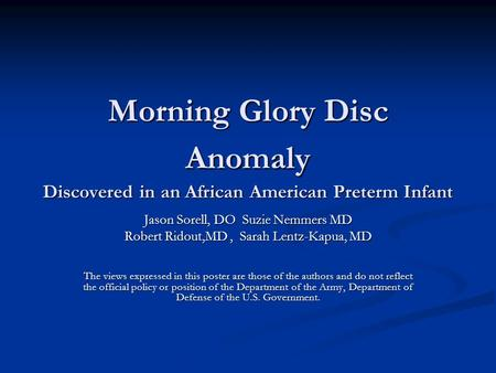 Morning Glory Disc Anomaly Discovered in an African American Preterm Infant Jason Sorell, DO Suzie Nemmers MD Robert Ridout,MD, Sarah Lentz-Kapua, MD The.
