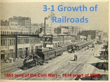 1865 (end of the Civil War) – 1914 (start of WWI) 3-1 Growth of Railroads.