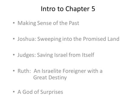 Intro to Chapter 5 Making Sense of the Past Joshua: Sweeping into the Promised Land Judges: Saving Israel from Itself Ruth: An Israelite Foreigner with.