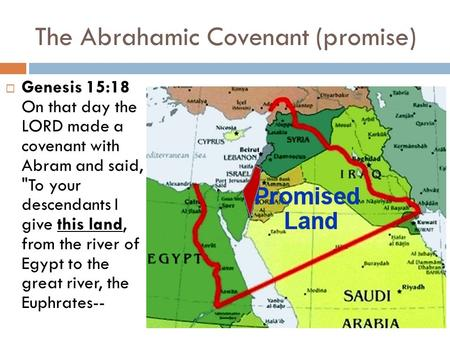 The Abrahamic Covenant (promise)  Genesis 15:18 On that day the LORD made a covenant with Abram and said, To your descendants I give this land, from.