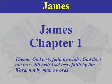 James Chapter 1 Theme: God tests faith by trials; God does not test with evil; God tests faith by the Word, not by man's words.