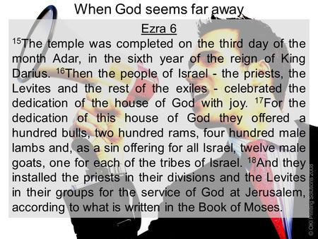 When God seems far away Ezra 6 15 The temple was completed on the third day of the month Adar, in the sixth year of the reign of King Darius. 16 Then the.