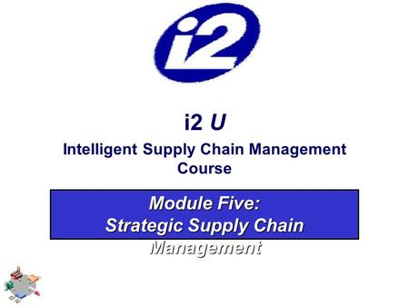 I2 U Intelligent Supply Chain Management Course Module Five: Strategic Supply Chain Management.