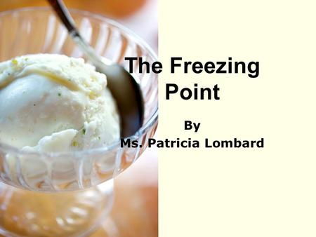 The Freezing Point By Ms. Patricia Lombard.
