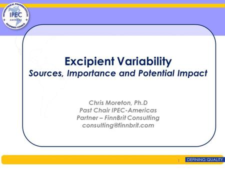 Excipient Variability Sources, Importance and Potential Impact Chris Moreton, Ph.D Past Chair IPEC-Americas Partner – FinnBrit Consulting