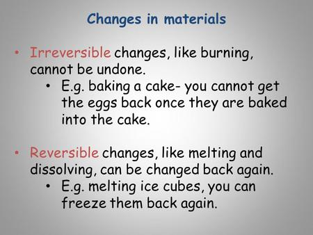 Changes in materials Irreversible changes, like burning, cannot be undone. E.g. baking a cake- you cannot get the eggs back once they are baked into the.