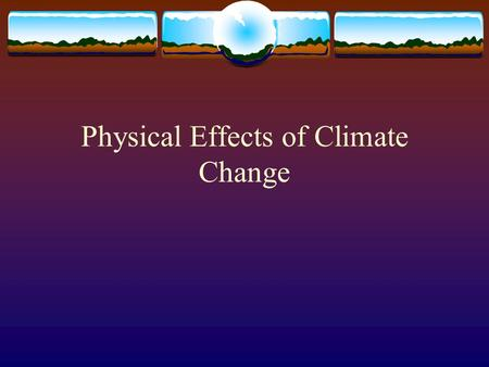 Physical Effects of Climate Change. Effects of Climate Change in the Atmosphere  Heat Waves  Drought  Wildfires  Storms  Floods
