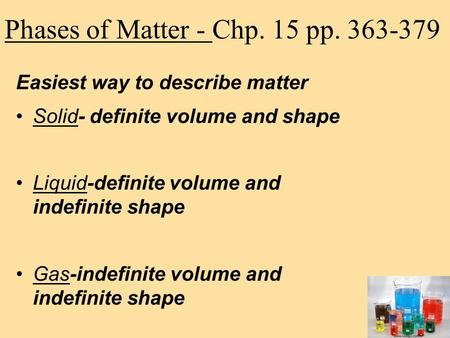 Phases of Matter - Chp. 15 pp. 363-379 Easiest way to describe matter Solid- definite volume and shape Liquid-definite volume and indefinite shape Gas-indefinite.