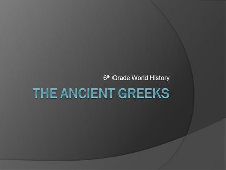 6 th Grade World History. The Early Greeks  Essential Question: How did geography play a part in the development of Greek city-states?