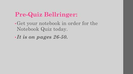 Pre-Quiz Bellringer: Get your notebook in order for the Notebook Quiz today. It is on pages 26-50.