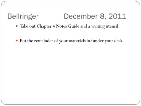 Bellringer December 8, 2011 Take out Chapter 4 Notes Guide and a writing utensil Put the remainder of your materials in/under your desk.