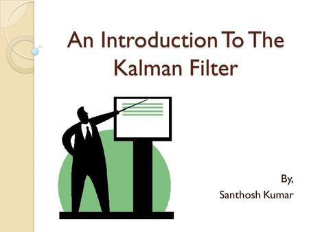 An Introduction To The Kalman Filter By, Santhosh Kumar.