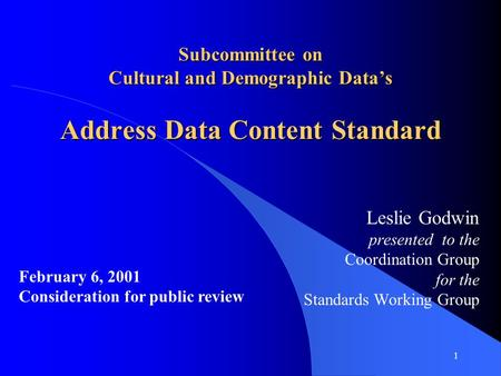 1 Subcommittee on Cultural and Demographic Data's Address Data Content Standard Leslie Godwin presented to the Coordination Group for the Standards Working.