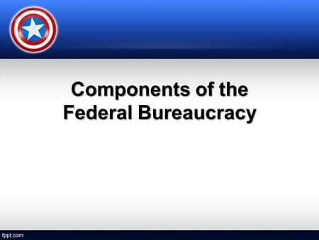 Components of the Federal Bureaucracy. Cabinet Departments 15 Cabinet Departments15 Cabinet Departments –headed by a cabinet secretary –appointed by the.