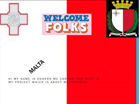 MALTA HI MY NAME IS ODHRÁN MC CARRON AND HERE IS MY PROJECT WHICH IS ABOUT MALTA ! ! !
