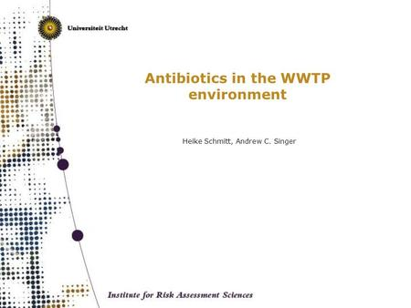 Antibiotics in the WWTP environment Heike Schmitt, Andrew C. Singer.