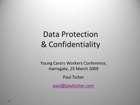 1 Data Protection & Confidentiality Young Carers Workers Conference, Harrogate, 25 March 2009 Paul Ticher