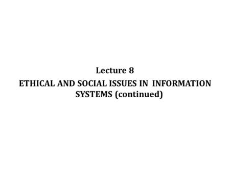 Lecture 8 ETHICAL AND SOCIAL ISSUES IN INFORMATION SYSTEMS (continued) © Prentice Hall 20111.