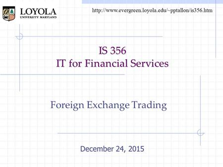 IS 356 IT for Financial Services Foreign Exchange Trading December 24, 2015