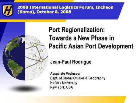 2008 International Logistics Forum, Incheon (Korea), October 8, 2008 Port Regionalization: Towards a New Phase in Pacific Asian Port Development Jean-Paul.
