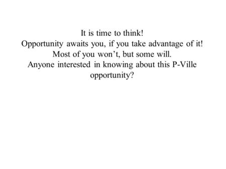 It is time to think! Opportunity awaits you, if you take advantage of it! Most of you won't, but some will. Anyone interested in knowing about this P-Ville.