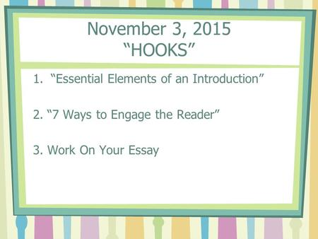 "November 3, 2015 ""HOOKS"" 1.""Essential Elements of an Introduction"" 2. ""7 Ways to Engage the Reader"" 3. Work On Your Essay."