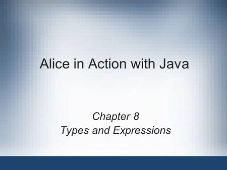 Alice in Action with Java Chapter 8 Types and Expressions.