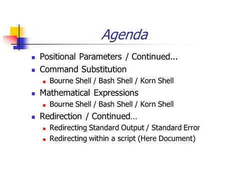 Agenda Positional Parameters / Continued... Command Substitution Bourne Shell / Bash Shell / Korn Shell Mathematical Expressions Bourne Shell / Bash Shell.