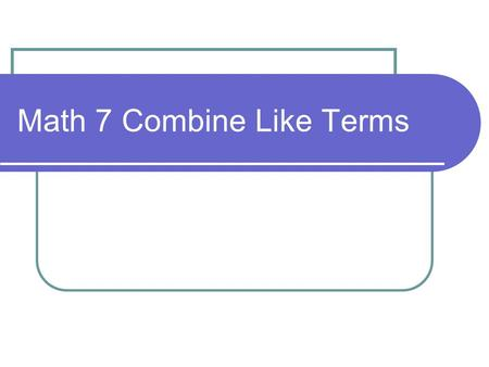 Math 7 Combine Like Terms. Title: Combine Like Terms Objective: To combine like terms EQ: How do I combine Like Terms? In your INB, Page.