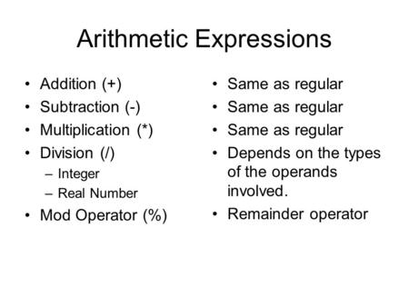 Arithmetic Expressions Addition (+) Subtraction (-) Multiplication (*) Division (/) –Integer –Real Number Mod Operator (%) Same as regular Depends on the.