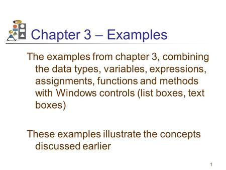 1 Chapter 3 – Examples The examples from chapter 3, combining the data types, variables, expressions, assignments, functions and methods with Windows controls.