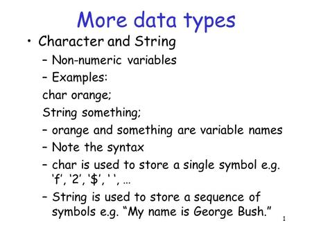 1 More data types Character and String –Non-numeric variables –Examples: char orange; String something; –orange and something are variable names –Note.