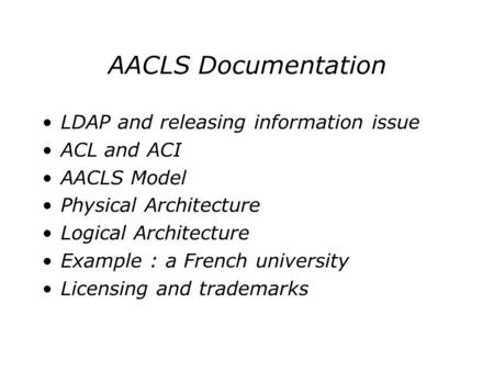 AACLS Documentation LDAP and releasing information issue ACL and ACI AACLS Model Physical Architecture Logical Architecture Example : a French university.