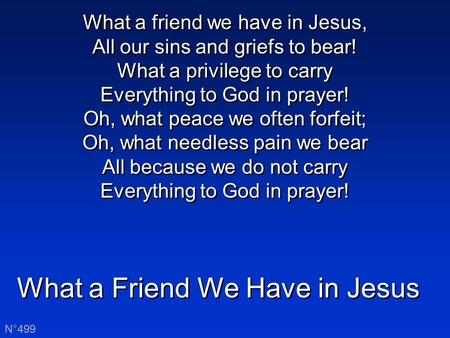 What a Friend We Have in Jesus N°499 What a friend we have in Jesus, All our sins and griefs to bear! What a privilege to carry Everything to God in prayer!