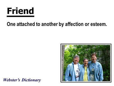 Friend One attached to another by affection or esteem. Webster's Dictionary.