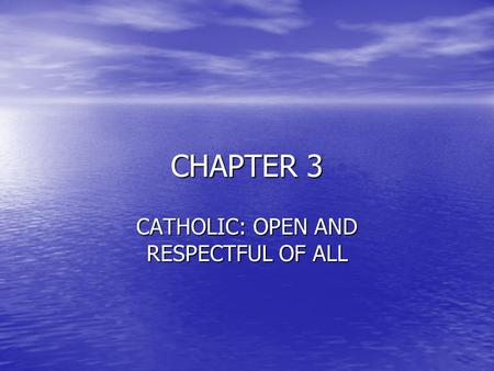 "CHAPTER 3 CATHOLIC: OPEN AND RESPECTFUL OF ALL. CATHOLIC THE WORD CATHOLIC MEANS ""UNIVERSAL"" OR ""OPEN TO ALL"" THE WORD CATHOLIC MEANS ""UNIVERSAL"" OR ""OPEN."