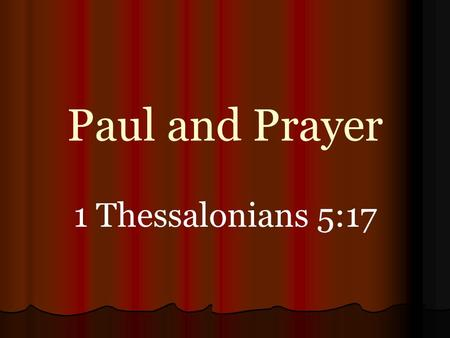 Paul and Prayer 1 Thessalonians 5:17. Asked For Prayers 1 Thessalonians 5:25 2 Thessalonians 3:1 Hebrews 13:18 Ephesians 6:18-20 Colossians 4:3, 4 Requests.