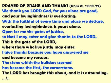 PRAYER OF PRAISE AND THANKS (from Ps. 118:19-29) We thank you LORD God, for you alone are good, and your lovingkindness is everlasting. With the faithful.
