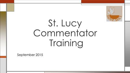 September 2015 St. Lucy Commentator Training. The Role of the Commentator in the Mass Expectations of the Commentator – Training – Attendance and Substitutions.