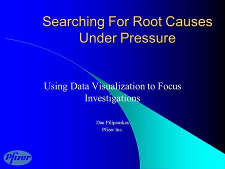 Searching For Root Causes Under Pressure Using Data Visualization to Focus Investigations Dan Pilipauskas Pfizer Inc.