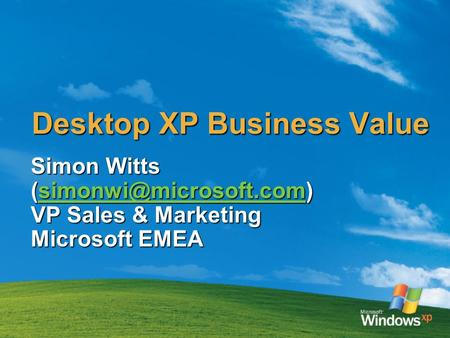 Desktop XP Business Value Simon Witts  VP Sales & Marketing Microsoft EMEA.