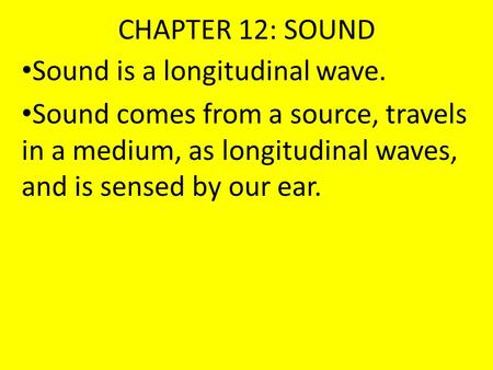CHAPTER 12: SOUND Sound is a longitudinal wave. Sound comes from a source, travels in a medium, as longitudinal waves, and is sensed by our ear.