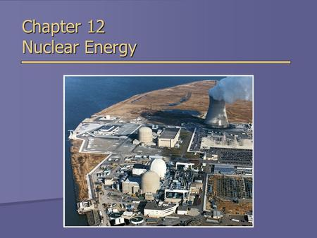 Chapter 12 Nuclear Energy. Introduction to Nuclear Energy  Nuclear Energy - the energy released by nuclear fission or fusion.