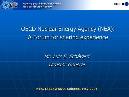 OECD Nuclear Energy Agency (NEA): A Forum for sharing experience Mr. Luis E. Echávarri Director General NEA/IAEA/WANO, Cologne, May 2006.