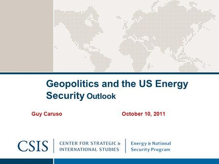 Geopolitics and the US Energy Security Outlook Guy Caruso October 10, 2011.