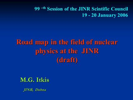 Road map in the field of nuclear physics at the JINR (draft) M.G. Itkis JINR, Dubna 99 –th Session of the JINR Scintific Council 19 - 20 January 2006.