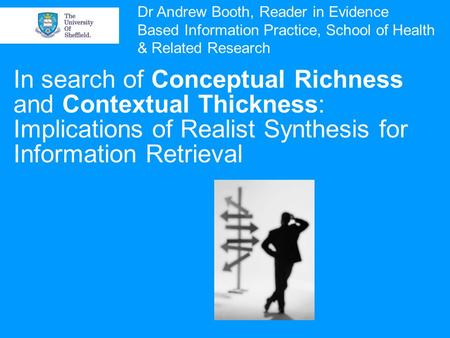 In search of <strong>Conceptual</strong> Richness and Contextual Thickness: Implications of Realist Synthesis for Information Retrieval Dr Andrew Booth, Reader in Evidence.