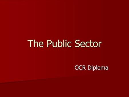 The Public Sector OCR Diploma. Includes all organisations which are owned by the state and operated on behalf of the general public. Includes all organisations.